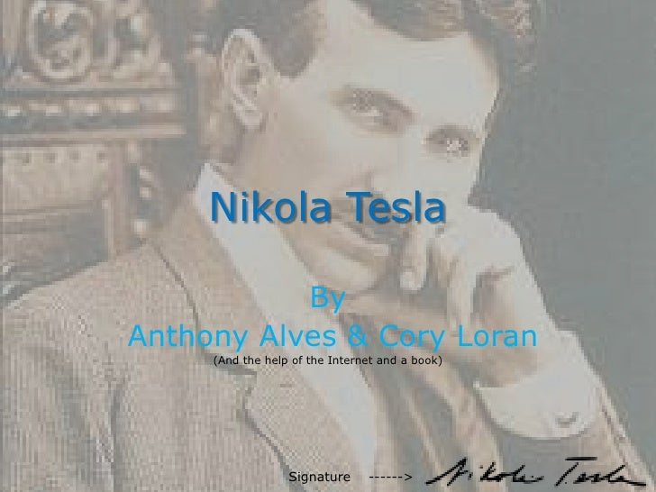 Nikola Tesla<br />By<br /> Anthony Alves & Cory Loran<br />(And the help of the Internet and a book)<br />Signature    ---...