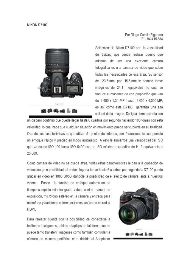 NIKON D7100 Por Diego Camilo Figueroa E – 84.415.884 Seleccione la Nikon D7100 por la versatilidad del trabajo que puede r...