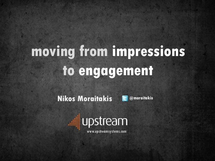 moving from impressions    to engagement   Nikos Moraitakis                  @moraitakis           www.upstreamsystems.com
