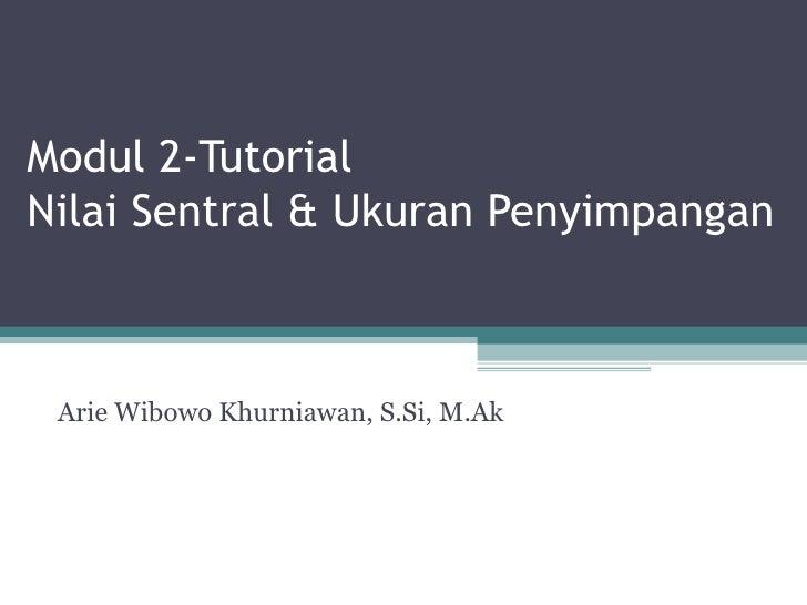 Modul 2-Tutorial  Nilai Sentral & Ukuran Penyimpangan Arie Wibowo Khurniawan, S.Si, M.Ak