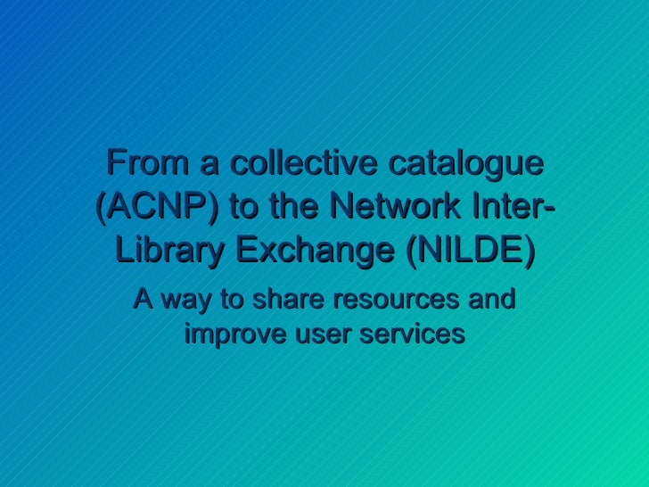 From a collective catalogue (ACNP) to the Network Inter-Library Exchange (NILDE) A way to share resources and improve user...