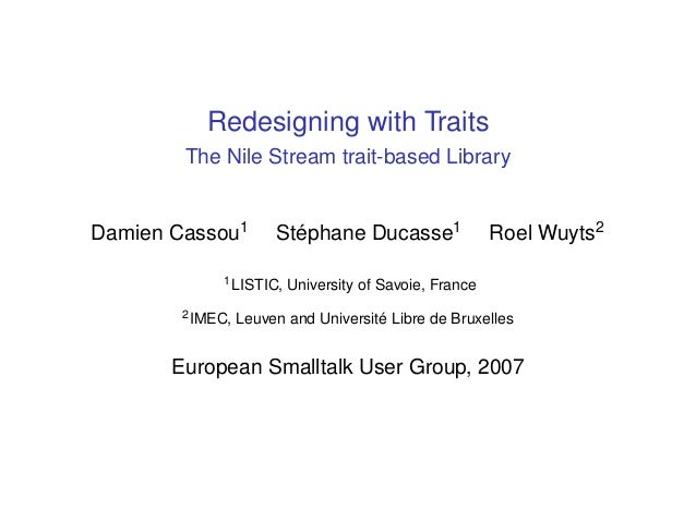 Redesigning with Traits The Nile Stream trait-based Library Damien Cassou1 Stéphane Ducasse1 Roel Wuyts2 1LISTIC, Universi...