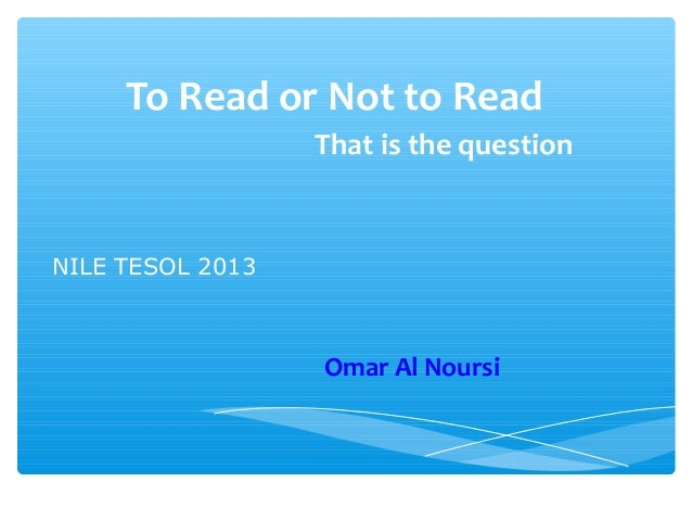 To Read or Not to Read                  That is the questionNILE TESOL 2013                  Omar Al Noursi
