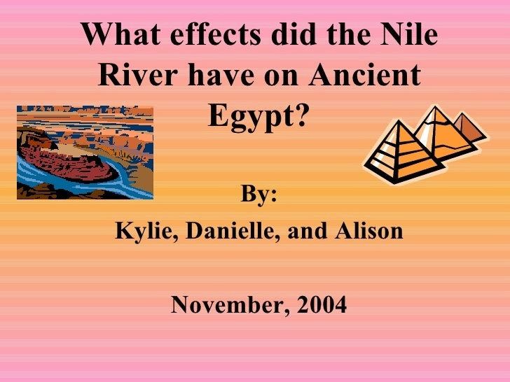 What effects did the Nile River have on Ancient Egypt? By: Kylie, Danielle, and Alison November, 2004