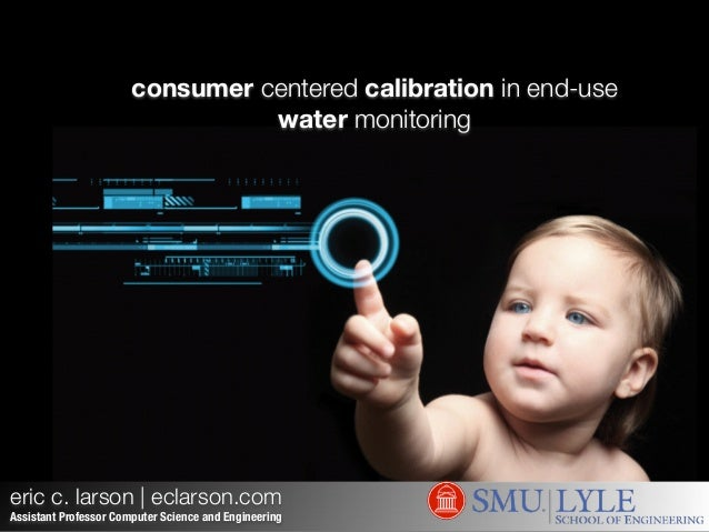 consumer centered calibration in end-use water monitoring eric c. larson   eclarson.com Assistant Professor Computer Scien...
