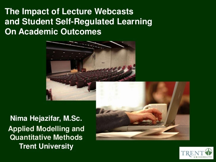 The Impact of Lecture Webcastsand Student Self-Regulated LearningOn Academic OutcomesNima Hejazifar, M.Sc.Applied Modellin...