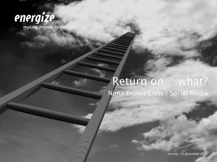 <ul><li>Return on… what? </li></ul><ul><li>Nima Expert Class : Social Media </li></ul><ul><li>Utrecht, 15 december 2010 </...