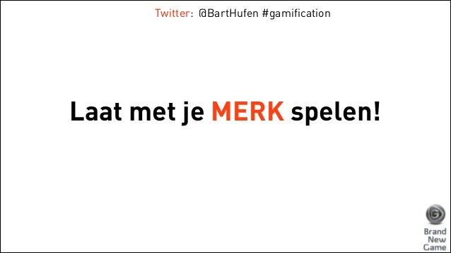 Twitter: @BartHufen #gamification  Laat met je MERK spelen!