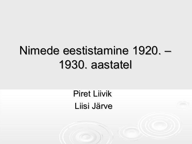 Nimede eestistamine 1920. –Nimede eestistamine 1920. – 1930. aastatel1930. aastatel Piret LiivikPiret Liivik Liisi JärveLi...