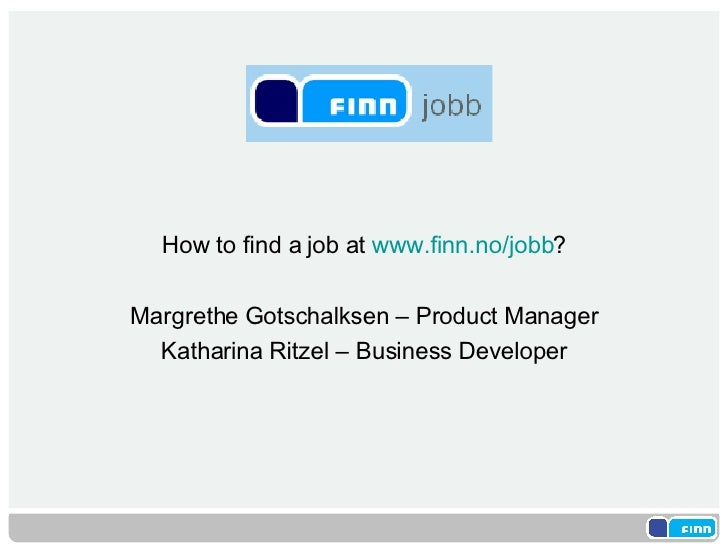 <ul><li>How to find a job at  www.finn.no/jobb ? </li></ul><ul><li>Margrethe Gotschalksen – Product Manager </li></ul><ul>...