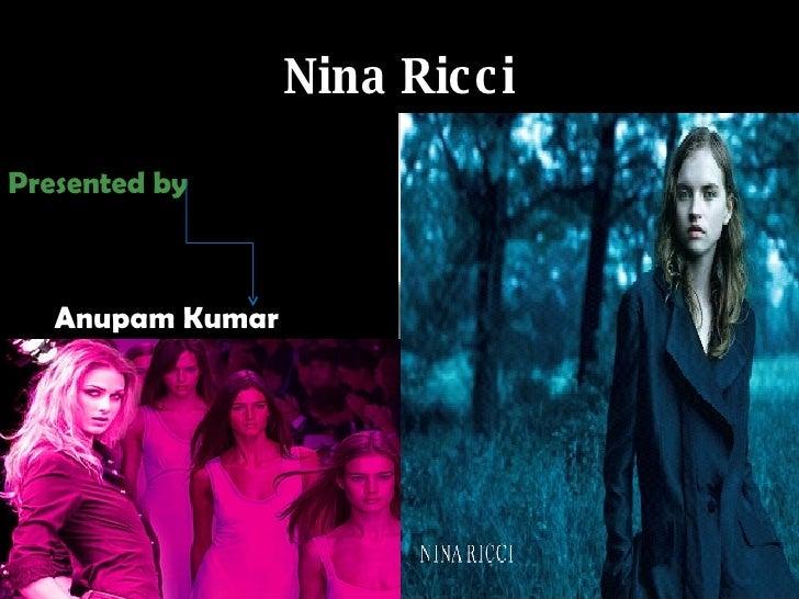 Nina Ricci <ul><li>Presented by </li></ul><ul><li>Anupam Kumar </li></ul>