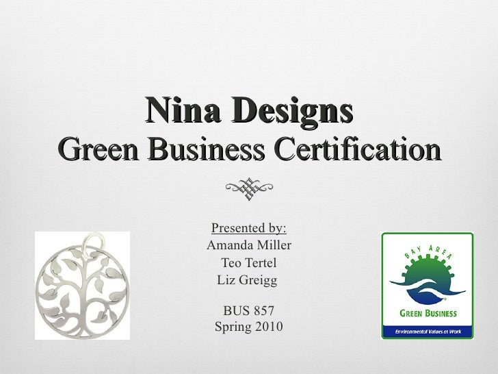 Nina Designs Green Business Certification <ul><li>Presented by: </li></ul><ul><li>Amanda Miller </li></ul><ul><li>Teo Tert...