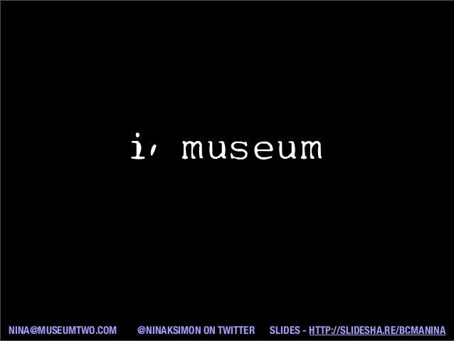 i, museum NINA@MUSEUMTWO.COM @NINAKSIMON ON TWITTER SLIDES - HTTP://SLIDESHA.RE/BCMANINA