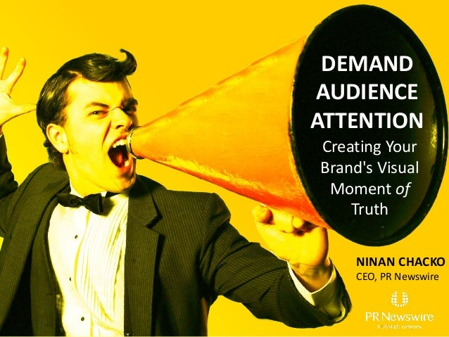 NINAN CHACKO CEO, PR Newswire DEMAND AUDIENCE ATTENTION Creating Your Brand's Visual Moment of Truth