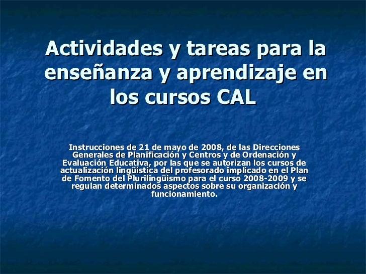 Actividades y tareas para la enseñanza y aprendizaje en los cursos CAL   Instrucciones de 21 de mayo de 2008, de las Direc...