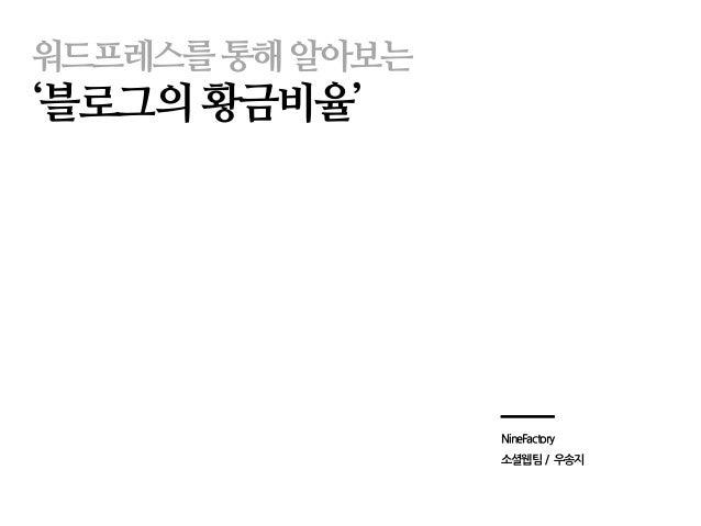 워드프레스를 통해 알아보는  '블로그의 황금비율'  NineFactory  소셜웹팀 / 우송지