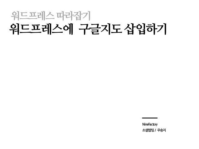 워드프레스따라잡기 워드프레스에 구글지도 삽입하기 NineFactory 소셜웹팀 / 우송지