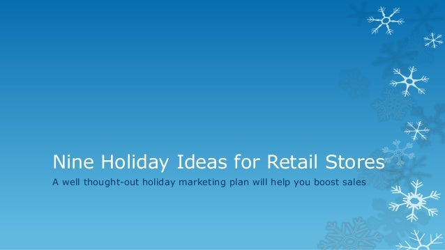 Nine Holiday Ideas for Retail Stores A well thought-out holiday marketing plan will help you boost sales