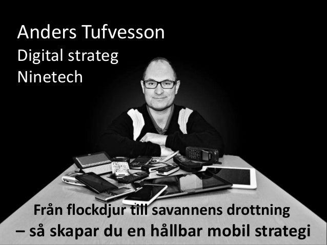Anders TufvessonDigital strategNinetech  Från flockdjur till savannens drottning– så skapar du en hållbar mobil strategi
