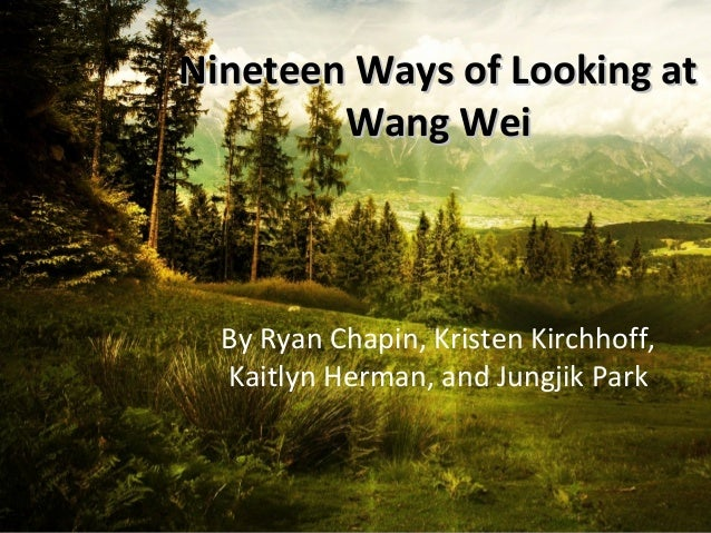 Nineteen Ways of Looking atNineteen Ways of Looking at Wang WeiWang Wei By Ryan Chapin, Kristen Kirchhoff, Kaitlyn Herman,...