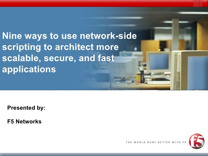 Nine ways to use network-side scripting to architect more scalable, secure, and fast applications Presented by: F5 Networks