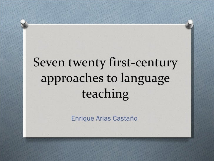 Seven twenty first-century approaches to language teaching Enrique Arias Castaño