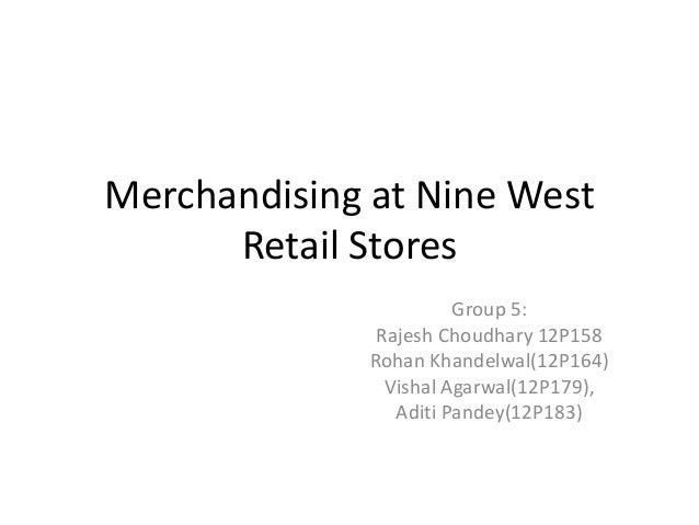 Merchandising at Nine West Retail Stores Group 5: Rajesh Choudhary 12P158 Rohan Khandelwal(12P164) Vishal Agarwal(12P179),...