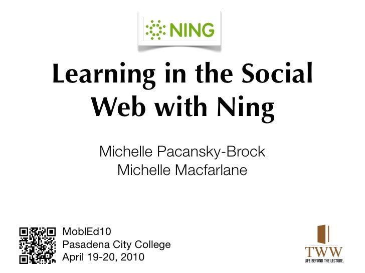 Learning in the Social    Web with Ning        Michelle Pacansky-Brock          Michelle Macfarlane   MoblEd10 Pasadena Ci...