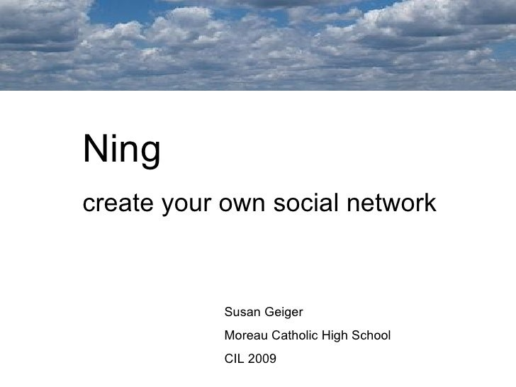 Ning  create your own social network Susan Geiger Moreau Catholic High School CIL 2009