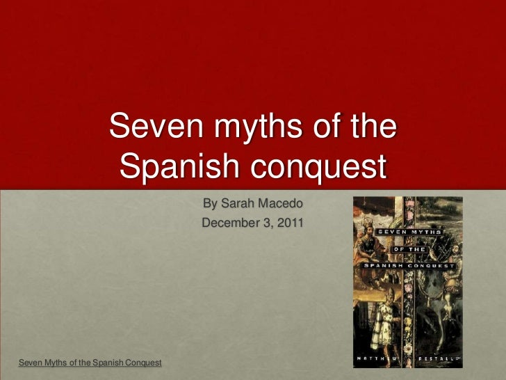 Seven myths of the                      Spanish conquest                                      By Sarah Macedo             ...