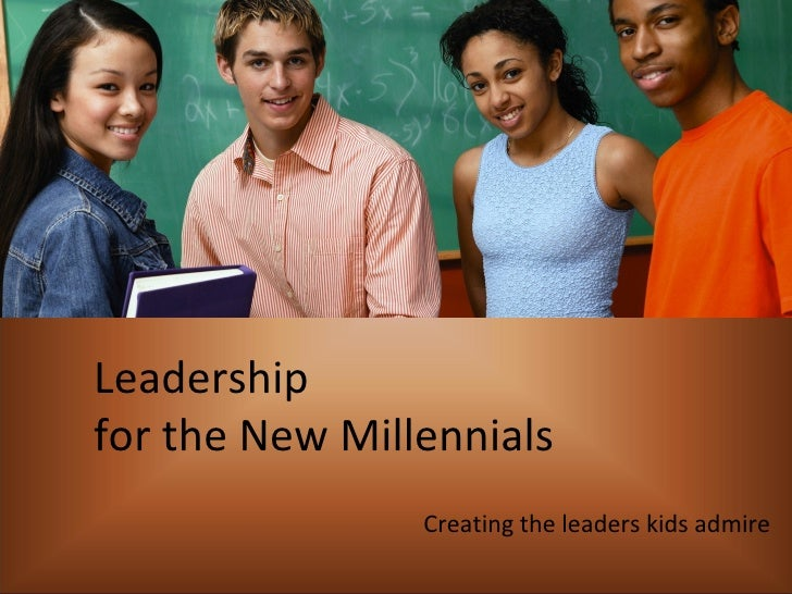 Leadership  for the New Millennials Creating the leaders kids admire