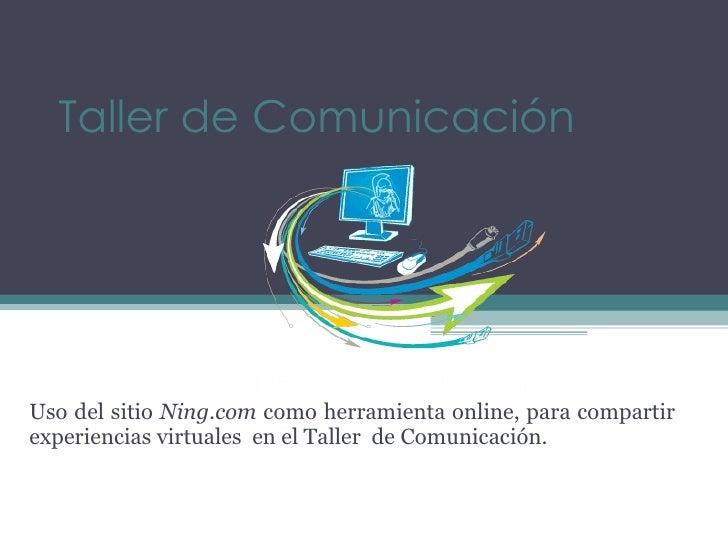 Taller de Comunicación Uso del sitio  Ning.com  como herramienta online, para compartir experiencias virtuales  en el Tall...