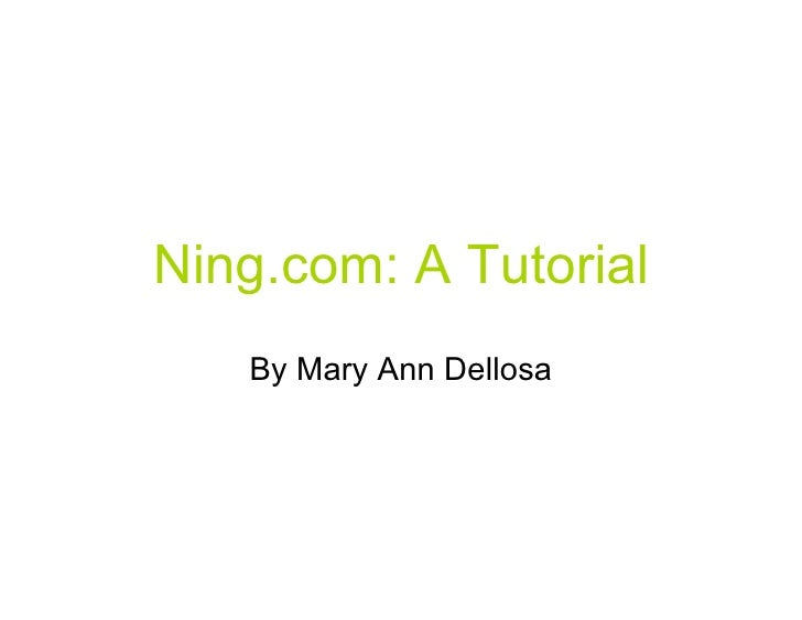 Ning.com: A Tutorial    By Mary Ann Dellosa