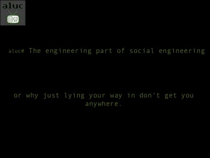 The engineering part of social engineering<br />aluc# <br />or why just lying your way in don't get you anywhere.<br />