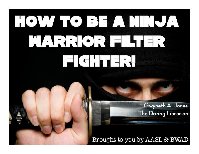 Gwyneth A. JonesThe Daring LibrarianHow to be a NinjaWarrior FilterFighter!Brought to you by AASL & BWAD