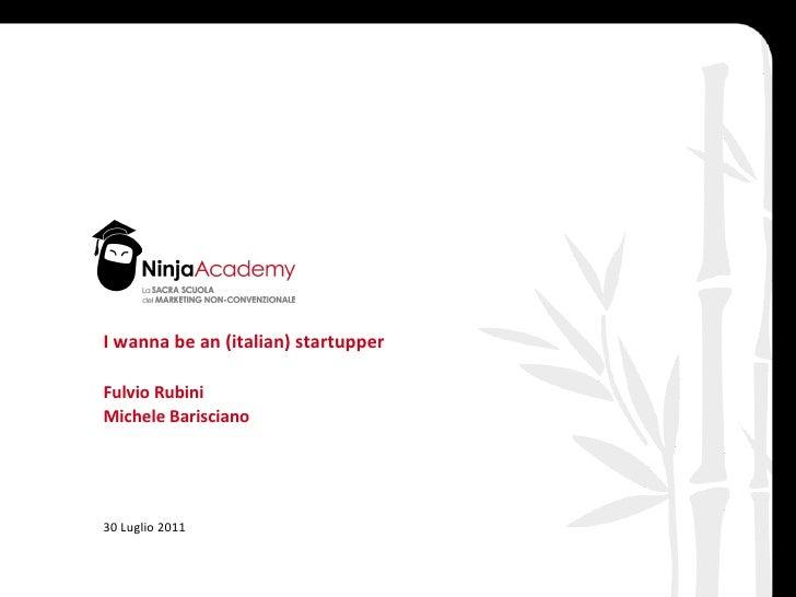 I wanna be an (italian) startupper Fulvio Rubini Michele Barisciano 30 Luglio 2011