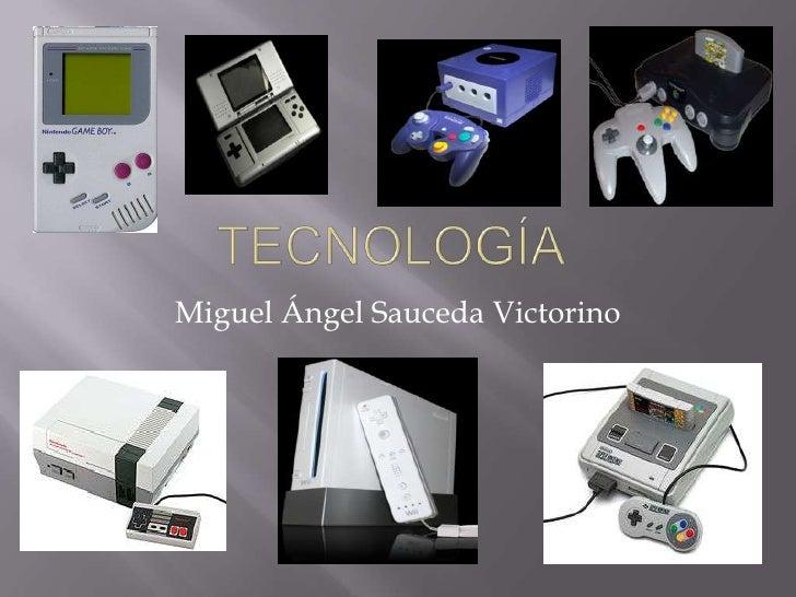 Tecnología<br />Miguel ÁngelSaucedaVictorino<br />