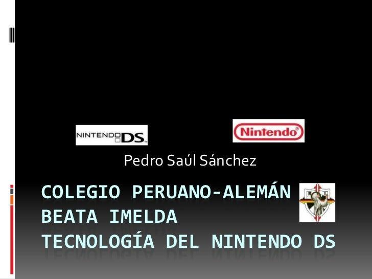 Colegio Peruano-Alemán Beata ImeldaTecnología del Nintendo DS <br />Pedro Saúl Sánchez<br />
