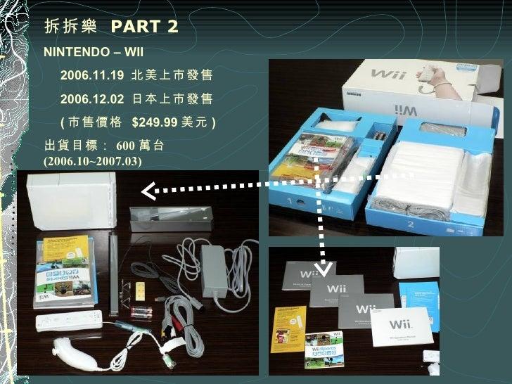 拆拆樂  PART 2 NINTENDO – WII   2006.11.19  北美上市發售   2006.12.02  日本上市發售   ( 市售價格  $249.99 美元 ) 出貨目標: 600 萬台 (2006.10~2007.03)