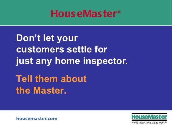 Don't let your  customers settle for  just any home inspector. HouseMaster ® Tell them about the Master.