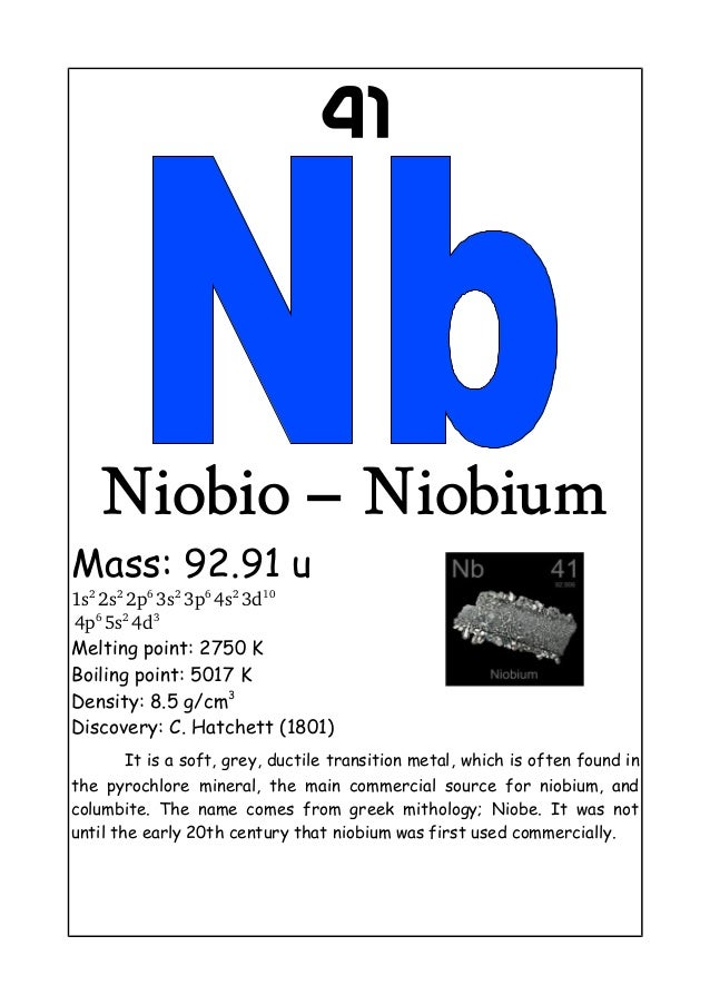 41Niobio – NiobiumMass: 92.91 u1s2 2s2 2p6 3s2 3p6 4s2 3d10 4p6 5s2 4d3Melting point: 2750 KBoiling point: 5017 KDensity: ...