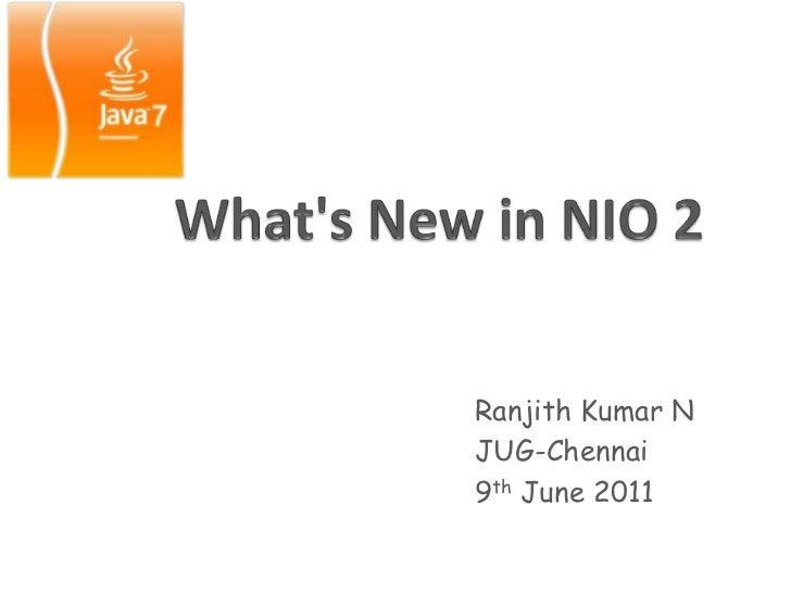 What's New in NIO 2<br />Ranjith Kumar N<br />JUG-Chennai <br />9th June 2011<br />