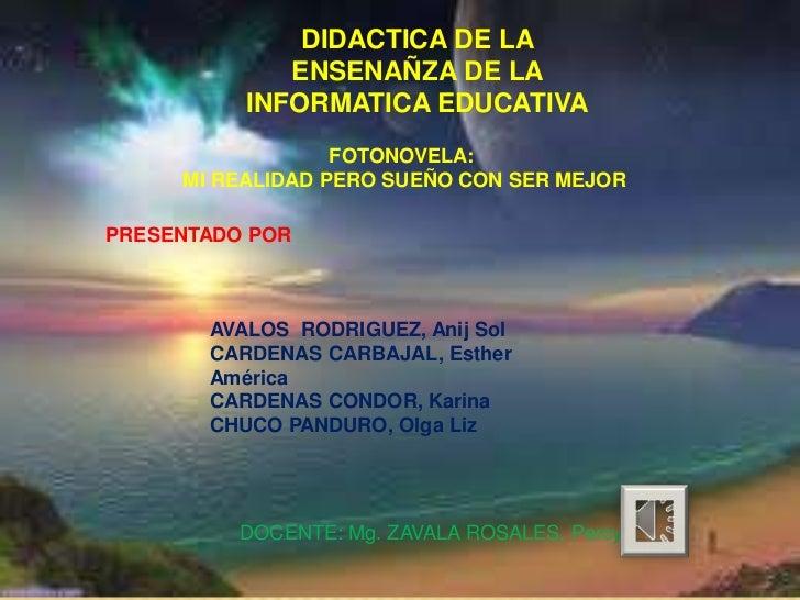 DIDACTICA DE LA             ENSENAÑZA DE LA          INFORMATICA EDUCATIVA                  FOTONOVELA:     MI REALIDAD PE...