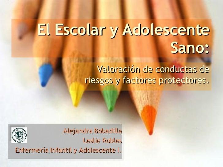 El Escolar y Adolescente Sano: Valoración de conductas de riesgos y factores protectores. Alejandra Bobadilla Leslie Roble...