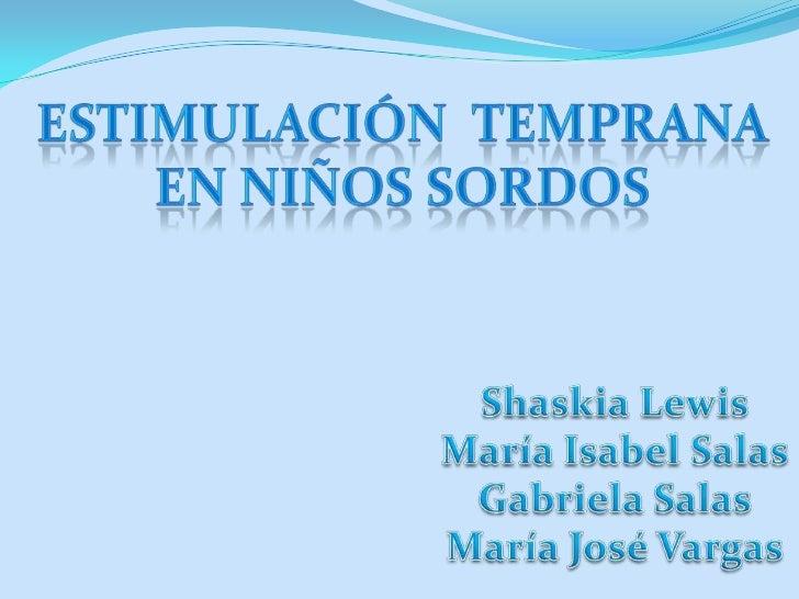 Estimulación  Temprana<br /> en niños sordos <br />Shaskia Lewis<br />María Isabel Salas<br />Gabriela Salas<br />María Jo...