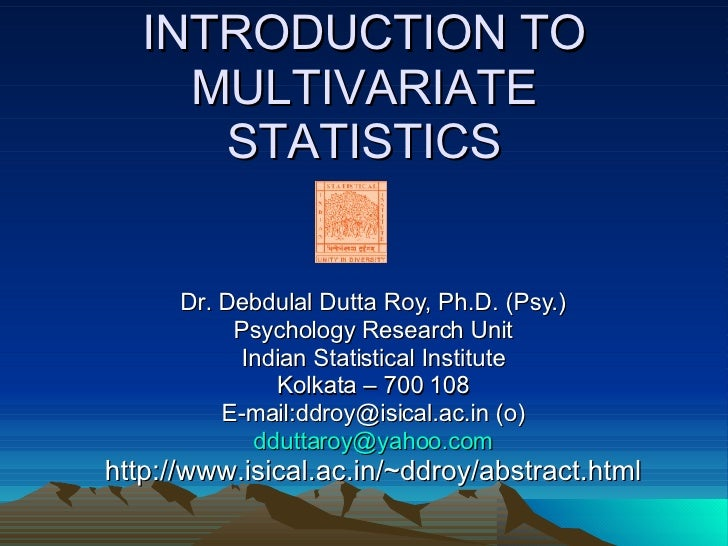 INTRODUCTION TO MULTIVARIATE STATISTICS Dr. Debdulal Dutta Roy, Ph.D. (Psy.) Psychology Research Unit Indian Statistical I...