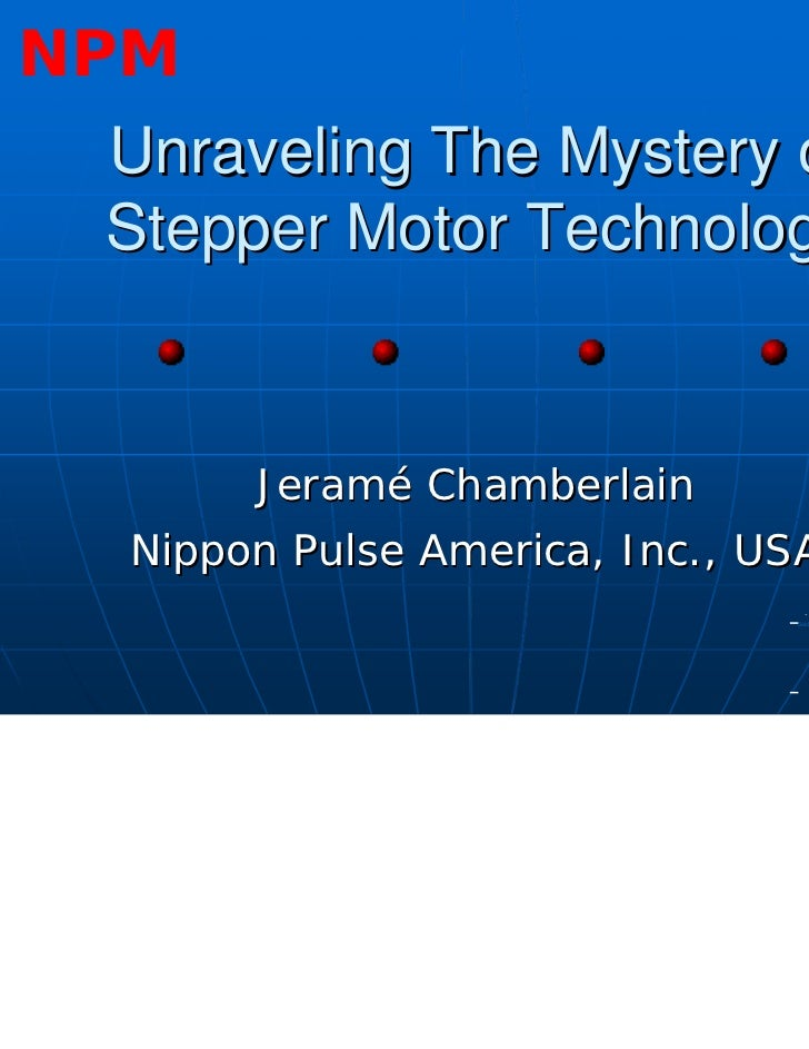 NPM Unraveling The Mystery of Stepper Motor Technology       Jeramé Chamberlain  Nippon Pulse America, Inc., USA          ...