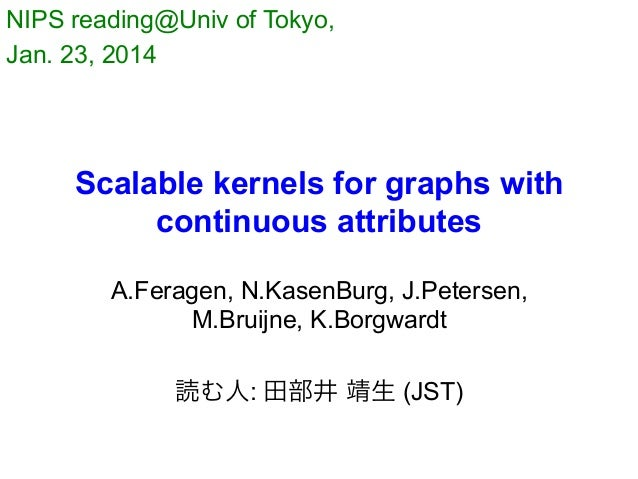 NIPS reading@Univ of Tokyo, Jan. 23, 2014  Scalable kernels for graphs with continuous attributes A.Feragen, N.KasenBurg,...