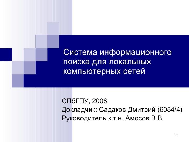 Система информационного поиска для локальных компьютерных сетей СПбГПУ , 200 8 Докладчик :  Садаков Дмитрий (6084/4) Руков...