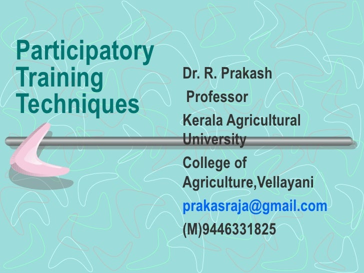 Participatory Training Techniques Dr. R. Prakash Professor Kerala Agricultural University College of Agriculture,Vellayani...